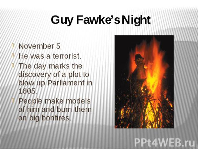 Guy Fawke's Night November 5 He was a terrorist. The day marks the discovery of a plot to blow up Parliament in 1605. People make models of him and burn them on big bonfires.