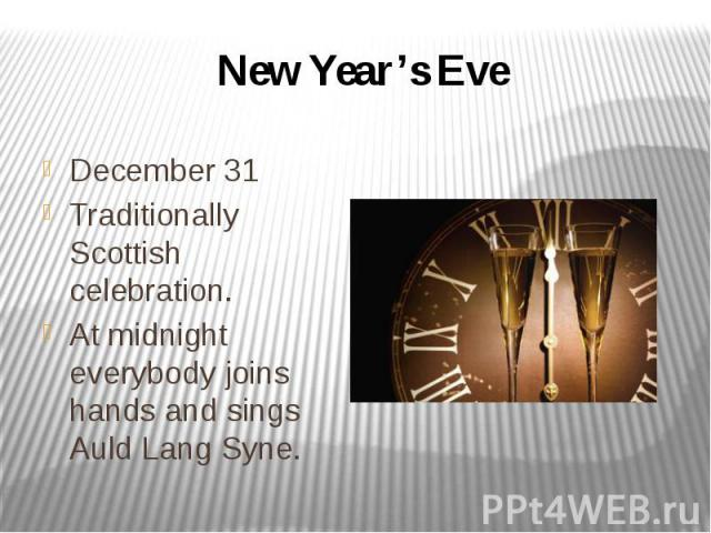 New Year's Eve December 31 Traditionally Scottish celebration. At midnight everybody joins hands and sings Auld Lang Syne.