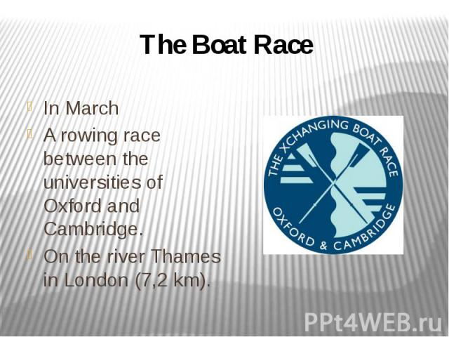 The Boat Race In March A rowing race between the universities of Oxford and Cambridge. On the river Thames in London (7,2 km).