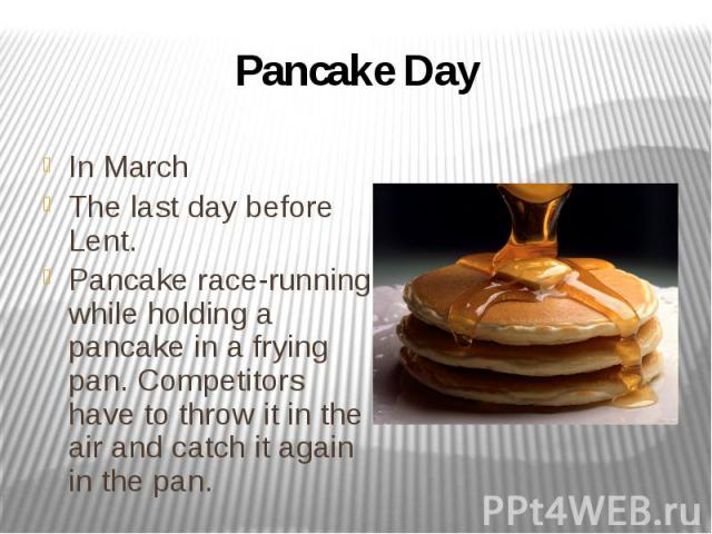 Pancake Day In March The last day before Lent. Pancake race-running while holding a pancake in a frying pan. Competitors have to throw it in the air and catch it again in the pan.