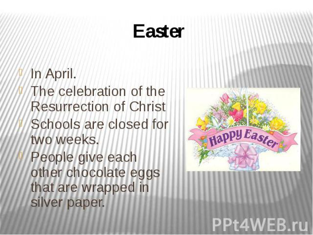 Easter In April. The celebration of the Resurrection of Christ Schools are closed for two weeks. People give each other chocolate eggs that are wrapped in silver paper.