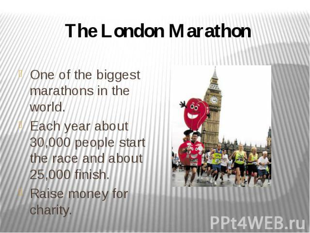 The London Marathon One of the biggest marathons in the world. Each year about 30,000 people start the race and about 25,000 finish. Raise money for charity.
