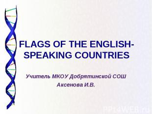 FLAGS OF THE ENGLISH-SPEAKING COUNTRIES Учитель МКОУ Добрятинской СОШ Аксенова И