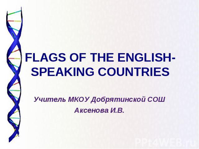 FLAGS OF THE ENGLISH-SPEAKING COUNTRIES Учитель МКОУ Добрятинской СОШ Аксенова И.В.