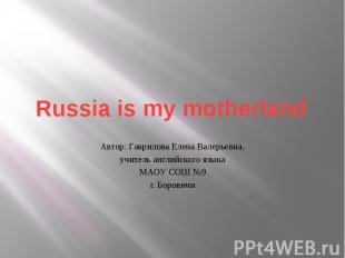 Russia is my motherland Автор: Гаврилова Елена Валерьевна, учитель английского я
