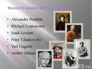 Russia is famous for its people. Alexander Pushkin Michael Lomonosov Isaak Levit