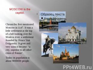 MOSCOW is the capitol. Chronicles first mentioned Moscow in 1147. It was a littl