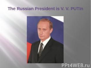 The Russian President is V. V. PUTIn
