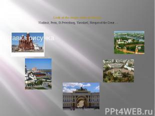 Look at the major cities of Russia. Vladimir, Perm, St.Petersburg, Yaroslavl, No