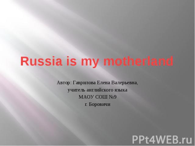 Russia is my motherland Автор: Гаврилова Елена Валерьевна, учитель английского языка МАОУ СОШ №9 г. Боровичи