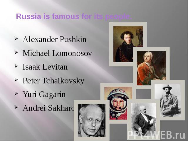 Russia is famous for its people. Alexander Pushkin Michael Lomonosov Isaak Levitan Peter Tchaikovsky Yuri Gagarin Andrei Sakharov