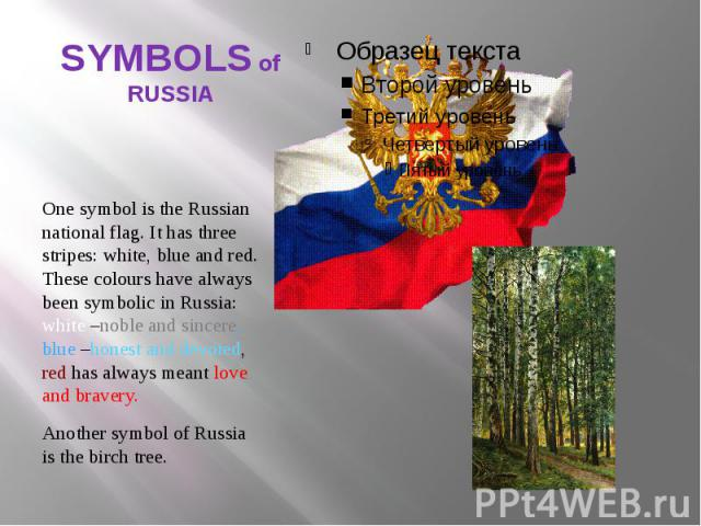 SYMBOLS of RUSSIA One symbol is the Russian national flag. It has three stripes: white, blue and red. These colours have always been symbolic in Russia: white –noble and sincere, blue –honest and devoted, red has always meant love and bravery. Anoth…