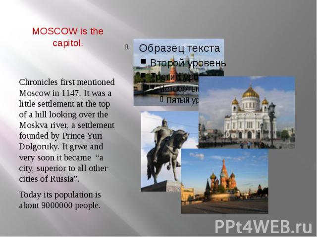 """MOSCOW is the capitol. Chronicles first mentioned Moscow in 1147. It was a little settlement at the top of a hill looking over the Moskva river, a settlement founded by Prince Yuri Dolgoruky. It grwe and very soon it became """"a city, superior to all …"""