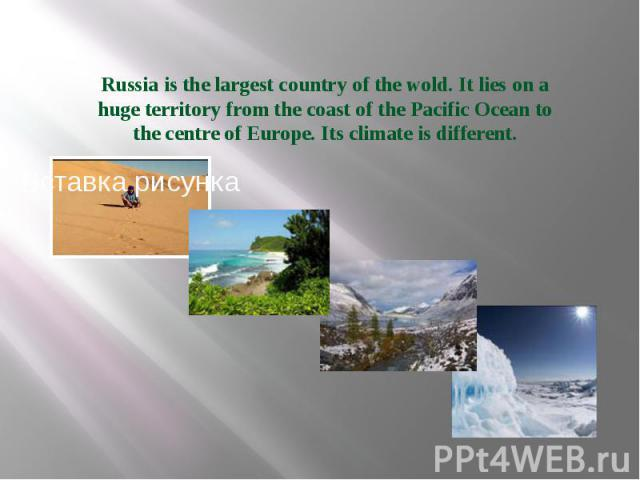 Russia is the largest country of the wold. It lies on a huge territory from the coast of the Pacific Ocean to the centre of Europe. Its climate is different.