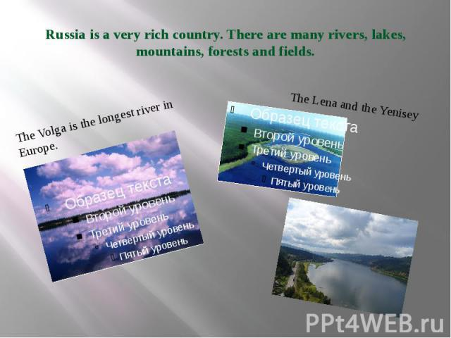 Russia is a very rich country. There are many rivers, lakes, mountains, forests and fields. The Volga is the longest river in Europe.