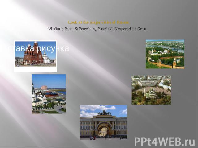 Look at the major cities of Russia. Vladimir, Perm, St.Petersburg, Yaroslavl, Novgorod the Great …