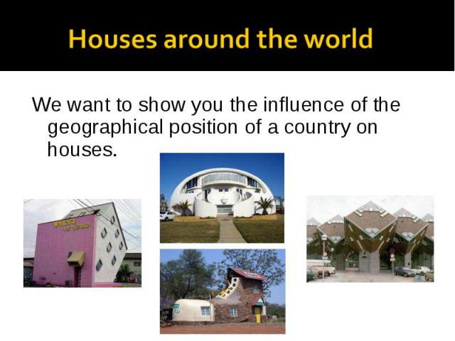 We want to show you the influence of the geographical position of a country on houses. We want to show you the influence of the geographical position of a country on houses.