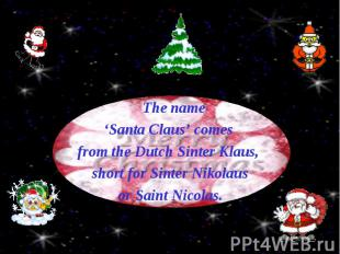 The name The name 'Santa Claus' comes from the Dutch Sinter Klaus, short for Sin