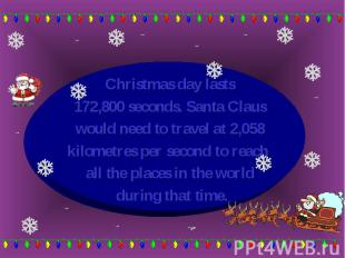 Christmas day lasts Christmas day lasts 172,800 seconds. Santa Claus would need