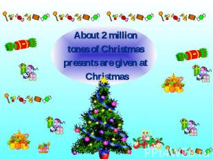About 2 million About 2 million tones of Christmas presents are given at Christm