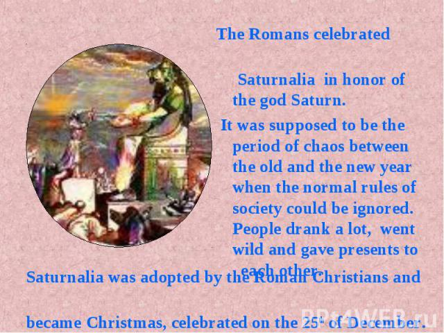 Saturnalia was adopted by the Roman Christians and Saturnalia was adopted by the Roman Christians and became Christmas, celebrated on the 25th of December.