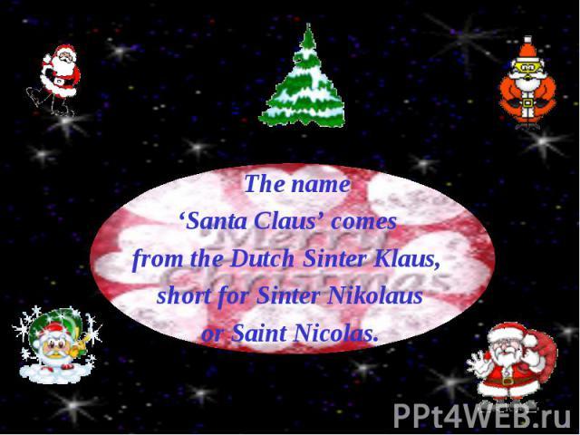 The name The name 'Santa Claus' comes from the Dutch Sinter Klaus, short for Sinter Nikolaus or Saint Nicolas.