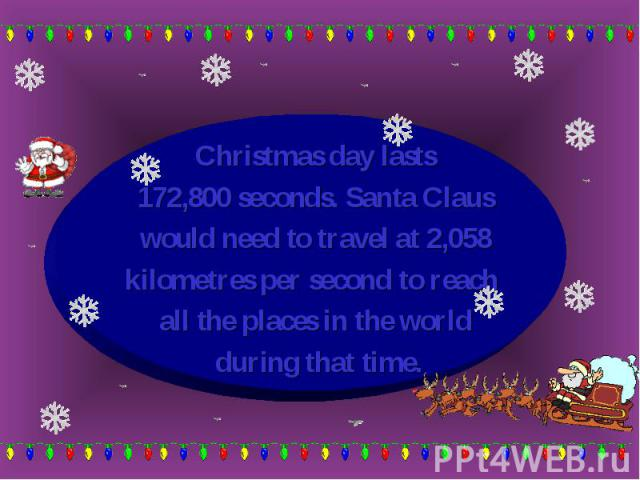 Christmas day lasts Christmas day lasts 172,800 seconds. Santa Claus would need to travel at 2,058 kilometres per second to reach all the places in the world during that time.