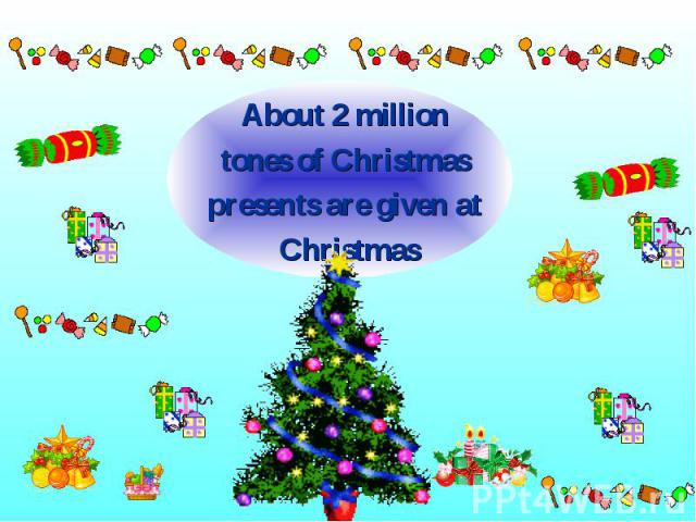 About 2 million About 2 million tones of Christmas presents are given at Christmas