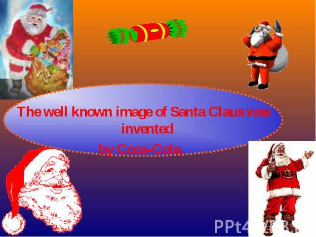 The well known image of Santa Claus was invented The well known image of Santa Claus was invented by Coca-Cola.