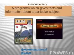 A documentary A programm which gives facts and information about a particular su