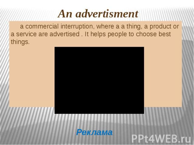 a commercial interruption, where a a thing, a product or a service are advertised . It helps people to choose best things.