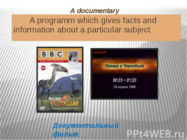 A documentary A programm which gives facts and information about a particular subject