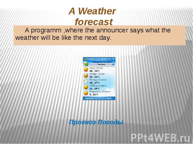 A Weather forecast A programm ,where the announcer says what the weather will be like the next day.