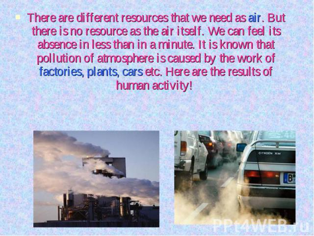 There are different resources that we need as air. But there is no resource as the air itself. We can feel its absence in less than in a minute. It is known that pollution of atmosphere is caused by the work of factories, plants, cars etc. Here are …