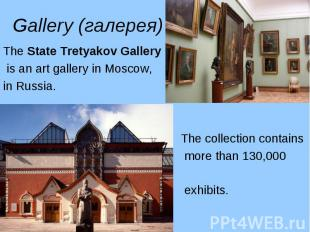 The State Tretyakov Gallery The State Tretyakov Gallery is an art gallery in Mos