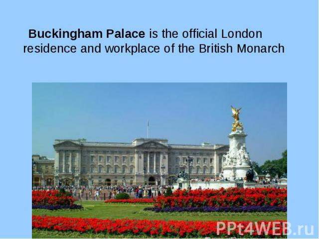 Buckingham Palace is the official London residence and workplace of the British Monarch Buckingham Palace is the official London residence and workplace of the British Monarch