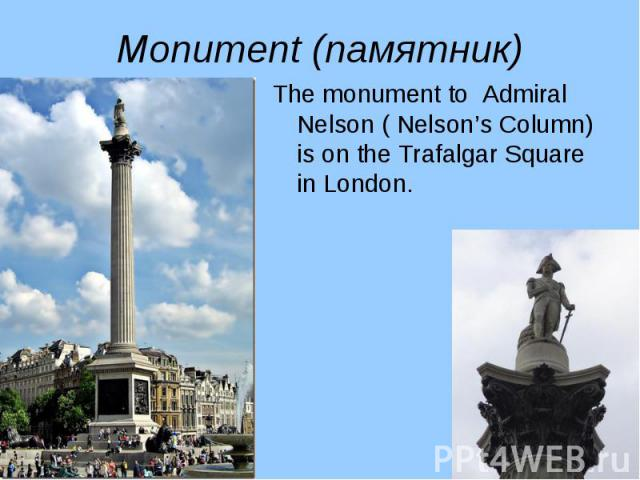 The monument to Admiral Nelson ( Nelson's Column) is on the Trafalgar Square in London. The monument to Admiral Nelson ( Nelson's Column) is on the Trafalgar Square in London.