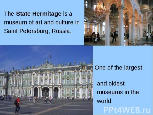 The State Hermitage is a The State Hermitage is a museum of art and culture in Saint Petersburg, Russia. One of the largest and oldest museums in the world.
