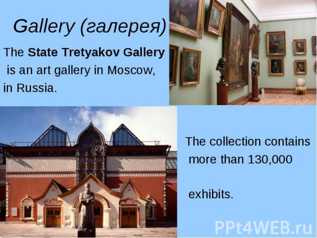 The State Tretyakov Gallery The State Tretyakov Gallery is an art gallery in Moscow, in Russia. The collection contains more than 130,000 exhibits.