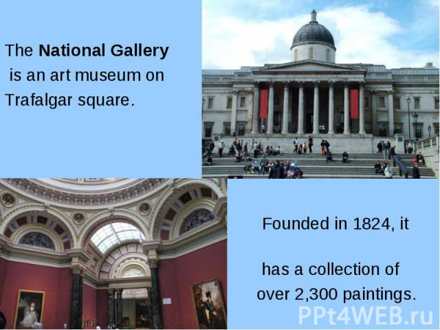 The National Gallery The National Gallery is an art museum on Trafalgar square. Founded in 1824, it has a collection of over 2,300 paintings.
