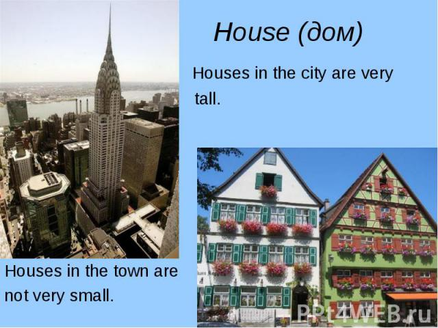 Houses in the city are very Houses in the city are very tall. Houses in the town are not very small.
