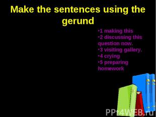 Make the sentences using the gerund