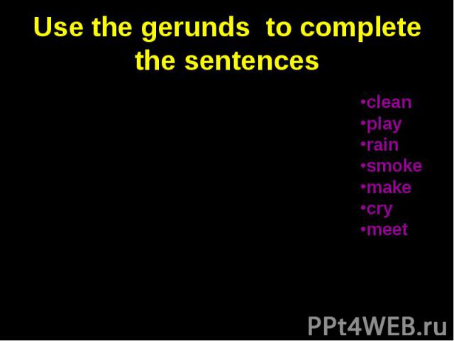 Use the gerunds to complete the sentences 1. Stop … so much noise. I am trying to work. 2. What`s that?—It`s a thing for … cricket. 3. When the boy broke his toy, he started … . 4. He tried to give up …, but it was difficult. 5. When it stopped …, w…