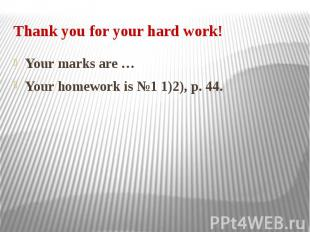 Thank you for your hard work! Your marks are … Your homework is №1 1)2), p. 44.