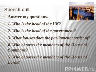 Speech drill. Answer my questions. 1. Who is the head of the UK? 2. Who is the h