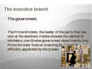 The executive branch. The government. The Prime Minister, the leader of the part