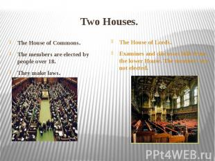 Two Houses. The House of Commons. The members are elected by people over 18. The