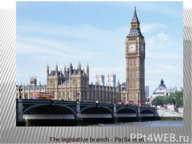 The legislative branch - Parliament.
