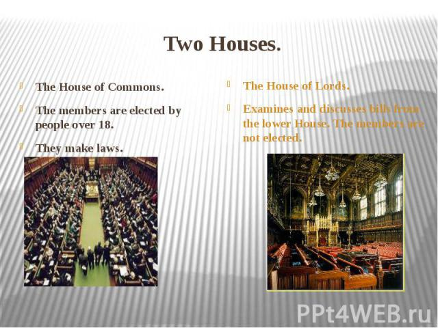 Two Houses. The House of Commons. The members are elected by people over 18. They make laws.