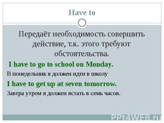 Передаёт необходимость совершить действие, т.к. этого требуют обстоятельства. Передаёт необходимость совершить действие, т.к. этого требуют обстоятельства. I have to go to school on Monday. В понедельник я должен идти в школу I have to get up at sev…